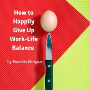 Happily Give Up Work-Life Balance Special Report