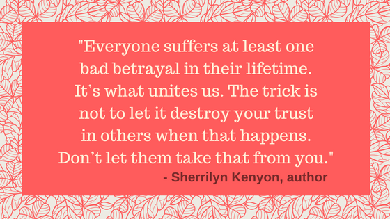Quote from Sherrilyn Kenyon about betrayal and trust: Everyone suffers at least one bad betrayal in their lifetime. It's what unites us. The trick is not to let it destroy your trust in others when that happens. Don't let them take that from you.