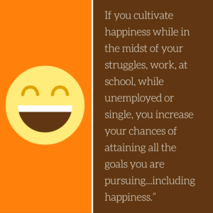 Quote about cultivating happiness: If you cultivate happiness while in the midst of your struggles...you increase your chances of attaining all the goals you are pursuing...including happiness.