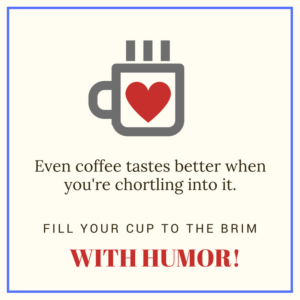 Image of coffee cup with a heart on it: Even coffee tastes better when you're chortling into it. Fill your cup to the brim with humor!