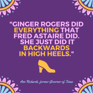Quote by Ann Richards: Ginger Rogers did everything that Fred Astaire did. She just did it backwards in high heels.