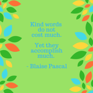 Blaise Pascal Quote re Words of Recognition: Kind words do not cost much. Yet they accomplish much.