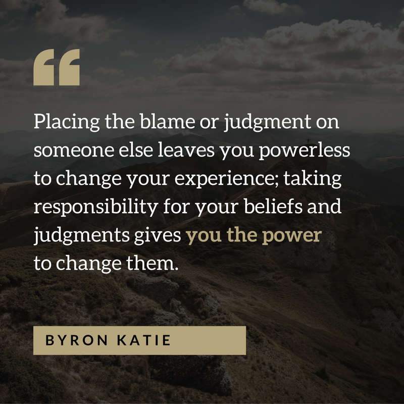 Quote from Loving What Is: Placing the blame or judgment on someone else leaves you powerless to change your experience; taking responsibility for your beliefs and judgments gives you the power to change them.