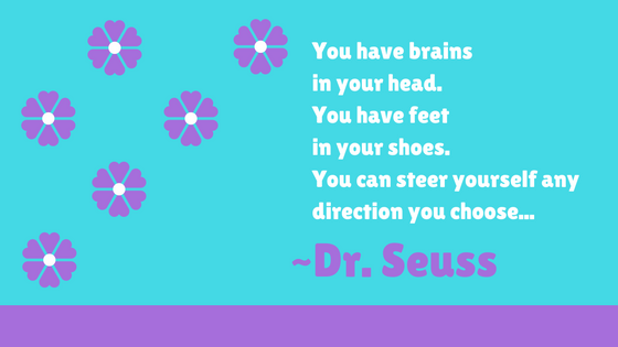 Quote from oh the places youll go: You have brains in your head. You have feet in your shoes. You can steer yourself any direction you choose...