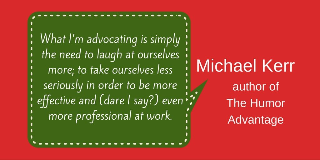 Quote from Michael Kerr, author of The Humor Advantage, about how laughing at ourselves and taking ourselves less seriously actually makes us more effective and professional at work.
