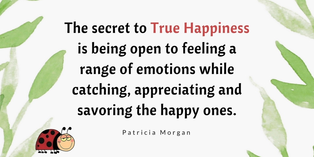 The secret to True Happiness is being open to feeling a range of emotions while catching, appreciating and savoring the happy ones.