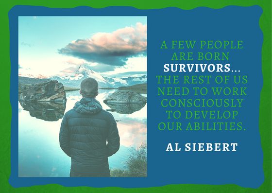 Quote from the Survivor Personality: A few people are born survivors...the rest of us need to work consciously to develop our abilities.