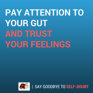 Pay attention to your gut and trust your feelings